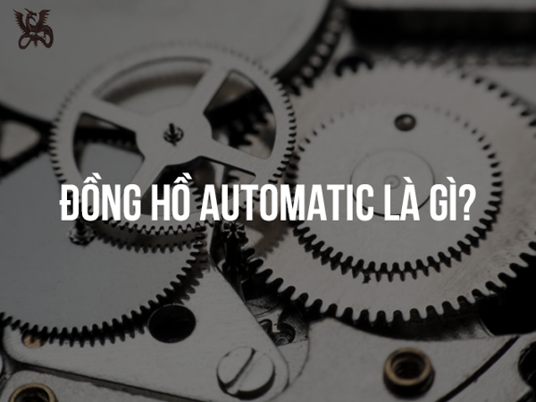Đồng hồ Automatic là gì? Ưu và nhược điểm của đồng hồ Automatic