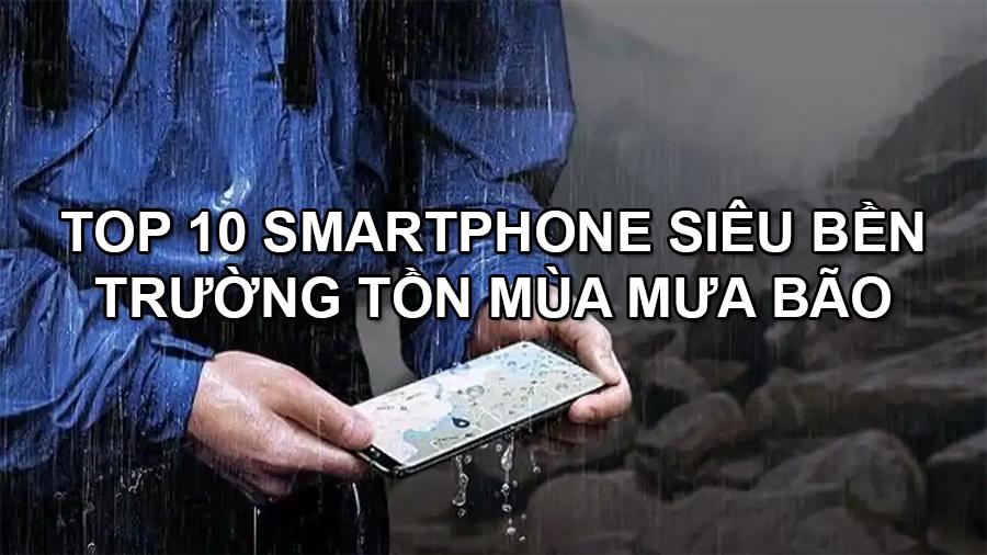 Top 10 smartphone siêu bền trường tồn mùa mưa bão đáng mua - 09175.09195