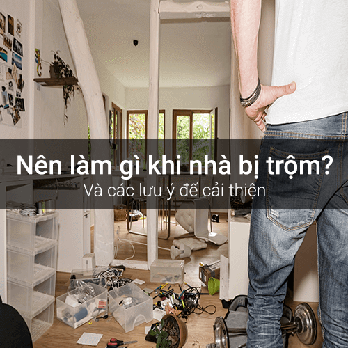 Nên làm gì khi nhà đã bị trộm? Những lưu ý để nhà bạn an toàn hơn.