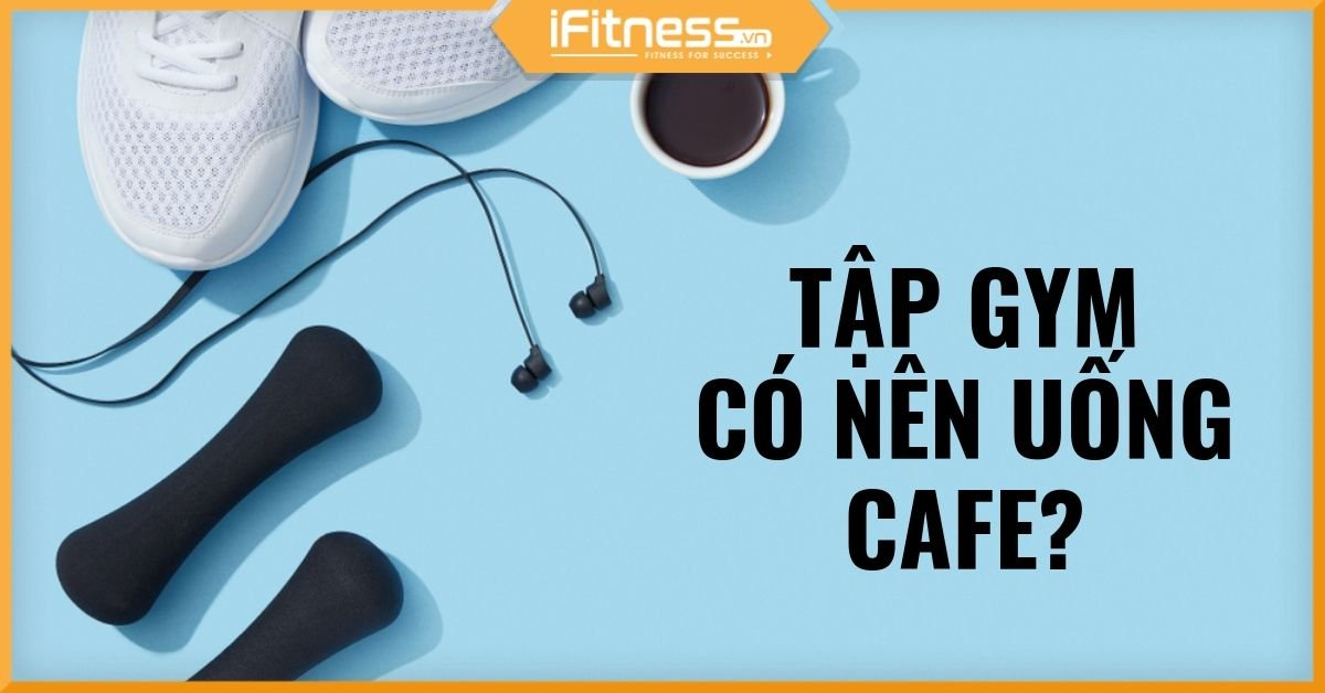 uong cafe truoc khi tap gym