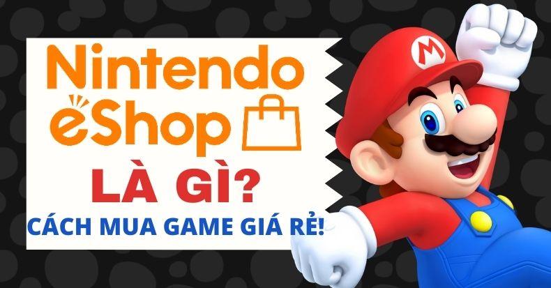Nintendo eShop là gì? Cách mua game Nintendo Switch trên eShop rẻ nhất!