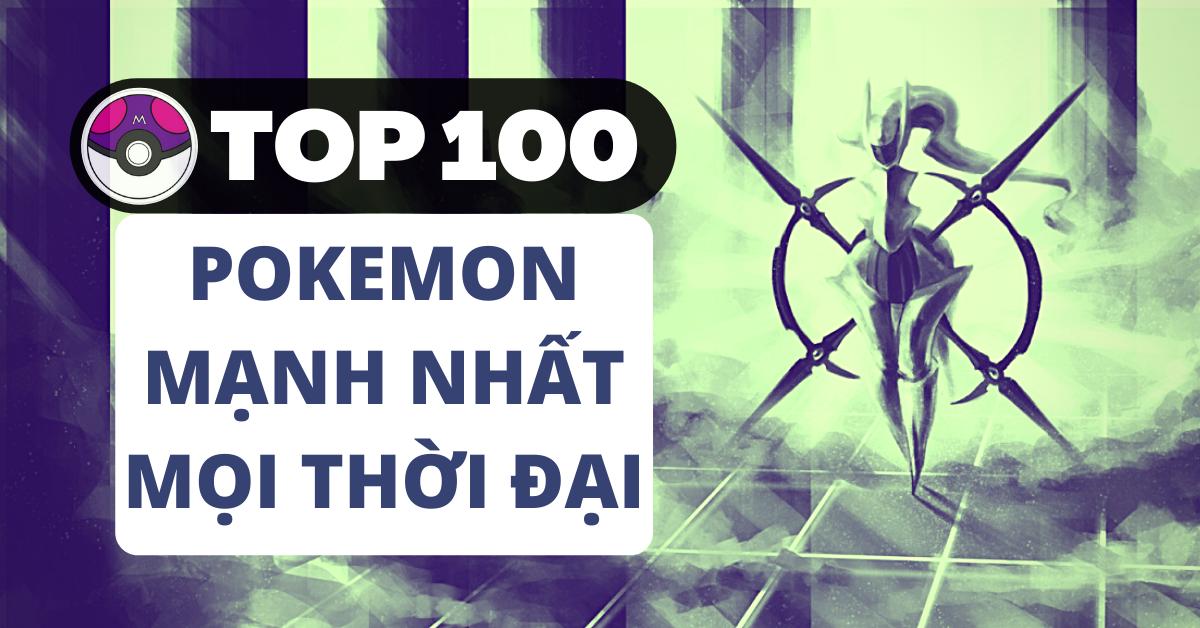 Top 100 Pokemon mạnh nhất từ trước đến nay mọi thế hệ