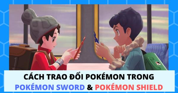Cách trade Pokemon trong Pokemon Sword và Pokemon Shield