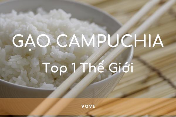 Lý do gạo Campuchia nhiều năm liền là gạo ngon nhất thế giới