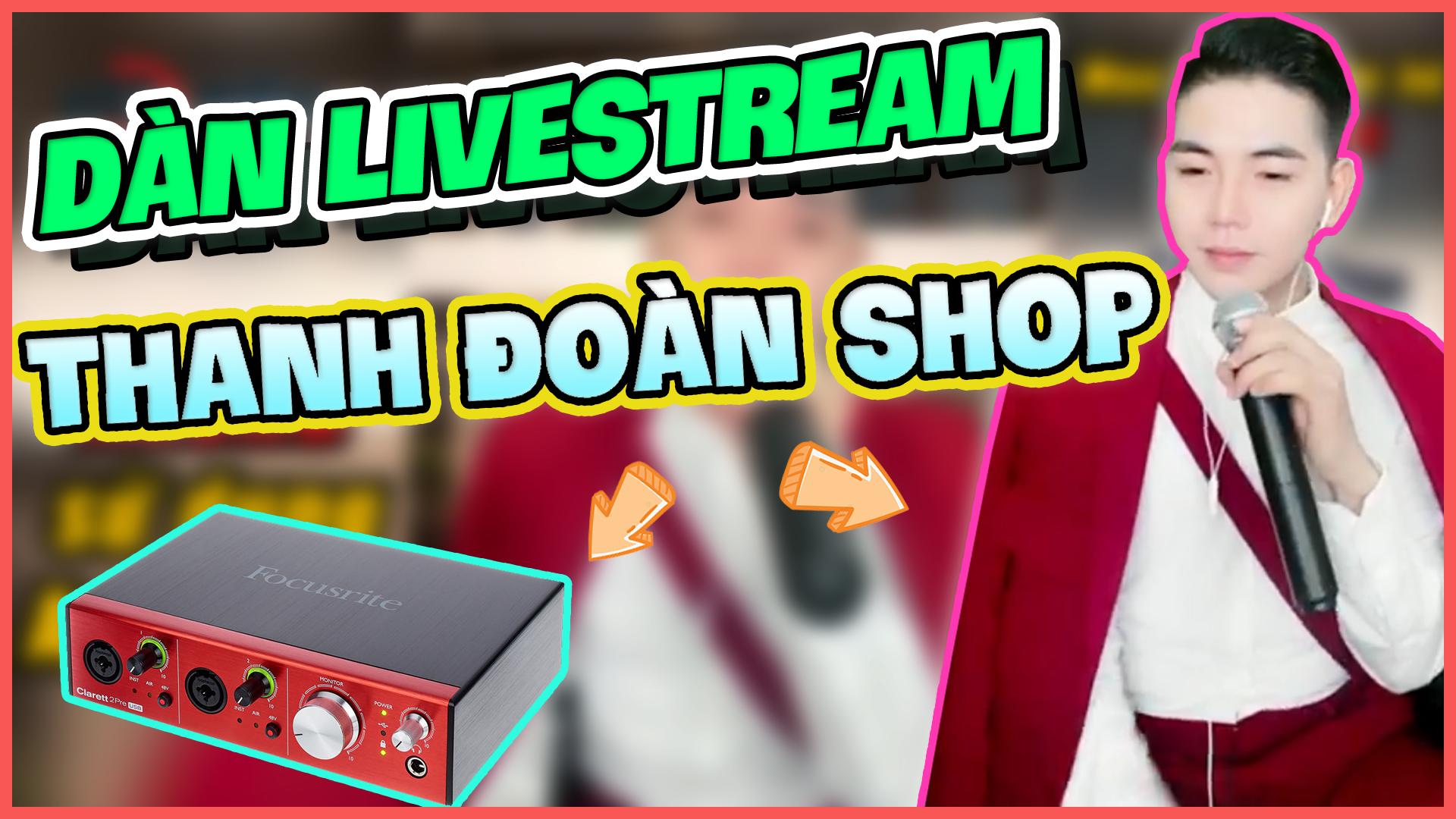 Dàn livestream bán hàng của Thanh Đoàn Shop có Focusrite 2Pre USB Micro không dây SHURE SM58 Tune