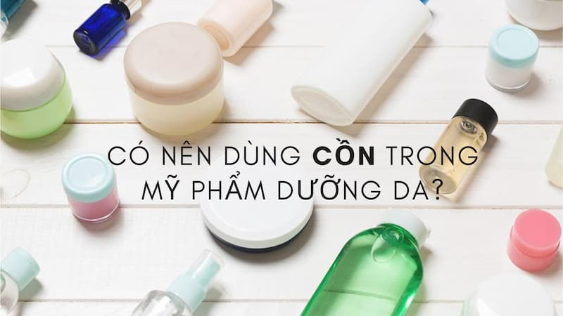 Có nên sử dụng cồn trong các sản phẩm dưỡng da hay không?