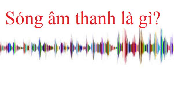 Sóng âm thanh là gì? Tổng hợp kiến thức em cần học để thi tốt