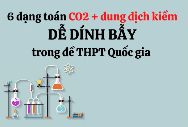 6 dạng toán CO2 tác dụng với dung dịch kiềm dễ DÍNH BẪY em cần lưu ý